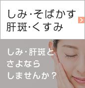 しみ・そばかす肝斑・くすみ しみ・肝斑とさよならしませんか?